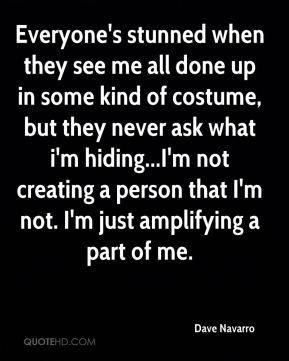 Everyone's stunned when they see me all done up in some kind of costume, but they never ask what i'm hiding...I'm not creating a person that I'm not. I'm just amplifying a part of me.
