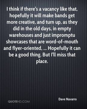 I think if there's a vacancy like that, hopefully it will make bands get more creative, and turn up, as they did in the old days, in empty warehouses and just impromptu showcases that are word-of-mouth and flyer-oriented, ... Hopefully it can be a good thing. But I'll miss that place.