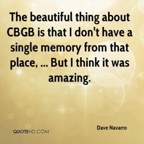 The beautiful thing about CBGB is that I don't have a single memory from that place, ... But I think it was amazing.