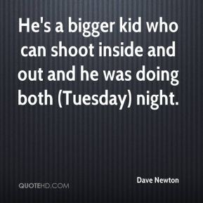 Dave Newton - He's a bigger kid who can shoot inside and out and he was doing both (Tuesday) night.