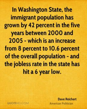 In Washington State, the immigrant population has grown by 42 percent in the five years between 2000 and 2005 - which is an increase from 8 percent to 10.6 percent of the overall population - and the jobless rate in the state has hit a 6 year low.