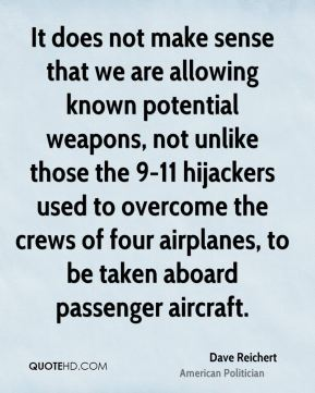 Dave Reichert - It does not make sense that we are allowing known potential weapons, not unlike those the 9-11 hijackers used to overcome the crews of four airplanes, to be taken aboard passenger aircraft.