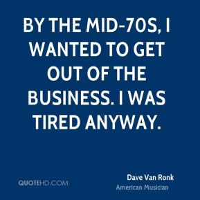 Dave Van Ronk - By the mid-70s, I wanted to get out of the business. I was tired anyway.