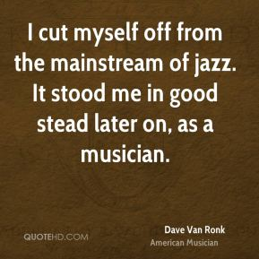Dave Van Ronk - I cut myself off from the mainstream of jazz. It stood me in good stead later on, as a musician.