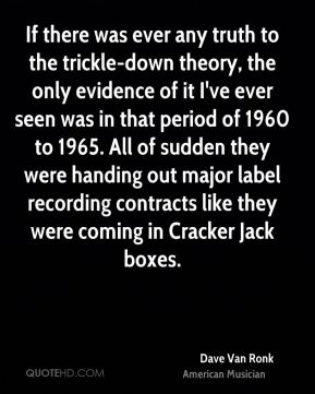 Dave Van Ronk - If there was ever any truth to the trickle-down theory, the only evidence of it I've ever seen was in that period of 1960 to 1965. All of sudden they were handing out major label recording contracts like they were coming in Cracker Jack boxes.