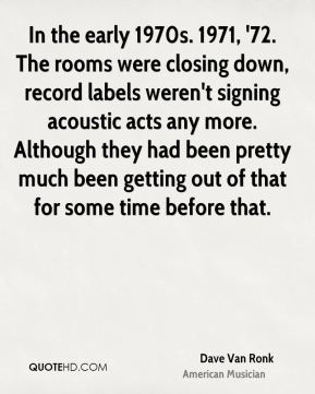 In the early 1970s. 1971, '72. The rooms were closing down, record labels weren't signing acoustic acts any more. Although they had been pretty much been getting out of that for some time before that.
