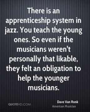 There is an apprenticeship system in jazz. You teach the young ones. So even if the musicians weren't personally that likable, they felt an obligation to help the younger musicians.
