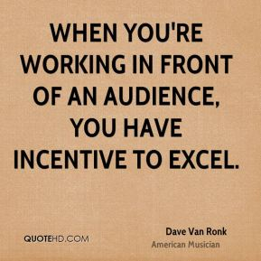 Dave Van Ronk - When you're working in front of an audience, you have incentive to excel.
