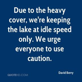 David Berry - Due to the heavy cover, we're keeping the lake at idle speed only. We urge everyone to use caution.