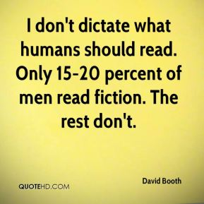 I don't dictate what humans should read. Only 15-20 percent of men read fiction. The rest don't.