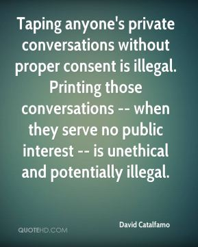Taping anyone's private conversations without proper consent is illegal. Printing those conversations -- when they serve no public interest -- is unethical and potentially illegal.