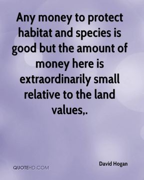 David Hogan - Any money to protect habitat and species is good but the amount of money here is extraordinarily small relative to the land values.