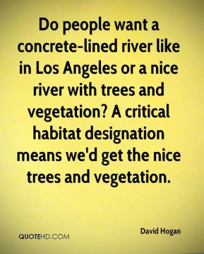 David Hogan - Do people want a concrete-lined river like in Los Angeles or a nice river with trees and vegetation? A critical habitat designation means we'd get the nice trees and vegetation.
