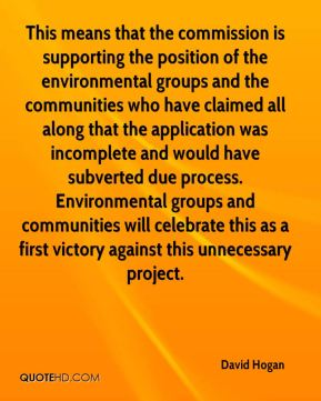David Hogan - This means that the commission is supporting the position of the environmental groups and the communities who have claimed all along that the application was incomplete and would have subverted due process. Environmental groups and communities will celebrate this as a first victory against this unnecessary project.