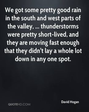 David Hogan - We got some pretty good rain in the south and west parts of the valley, ... thunderstorms were pretty short-lived, and they are moving fast enough that they didn't lay a whole lot down in any one spot.