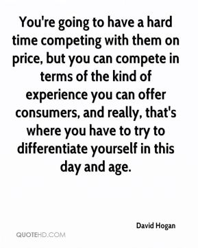 You're going to have a hard time competing with them on price, but you can compete in terms of the kind of experience you can offer consumers, and really, that's where you have to try to differentiate yourself in this day and age.