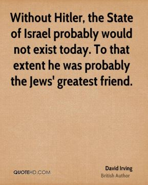Without Hitler, the State of Israel probably would not exist today. To that extent he was probably the Jews' greatest friend.