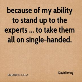 David Irving - because of my ability to stand up to the experts ... to take them all on single-handed.
