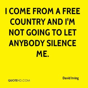 I come from a free country and I'm not going to let anybody silence me.