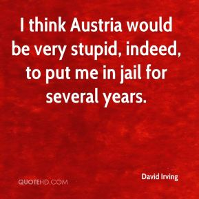 David Irving - I think Austria would be very stupid, indeed, to put me in jail for several years.