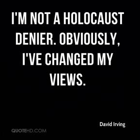 I'm not a holocaust denier. Obviously, I've changed my views.