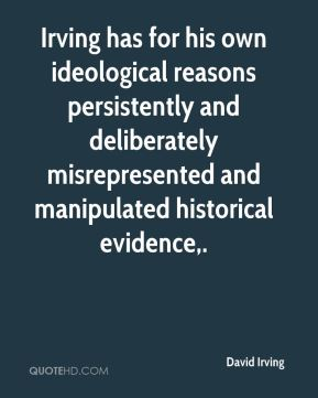 Irving has for his own ideological reasons persistently and deliberately misrepresented and manipulated historical evidence.