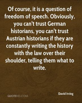 David Irving - Of course, it is a question of freedom of speech. Obviously, you can't trust German historians, you can't trust Austrian historians if they are constantly writing the history with the law over their shoulder, telling them what to write.