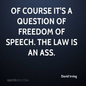 David Irving - Of course it's a question of freedom of speech. The law is an ass.