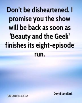 Don't be disheartened. I promise you the show will be back as soon as 'Beauty and the Geek' finishes its eight-episode run.