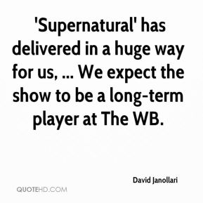 David Janollari -  'Supernatural' has delivered in a huge way for us, ... We expect the show to be a long-term player at The WB.