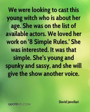 We were looking to cast this young witch who is about her age. She was on the list of available actors. We loved her work on '8 Simple Rules.' She was interested. It was that simple. She's young and spunky and sassy, and she will give the show another voice.