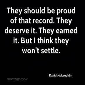 David McLaughlin - They should be proud of that record. They deserve it. They earned it. But I think they won't settle.