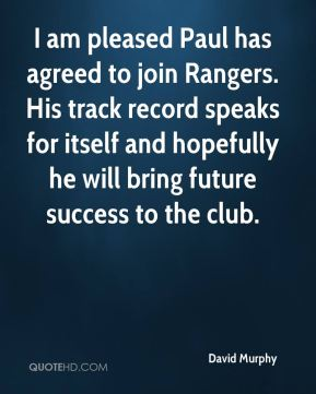 David Murphy - I am pleased Paul has agreed to join Rangers. His track record speaks for itself and hopefully he will bring future success to the club.