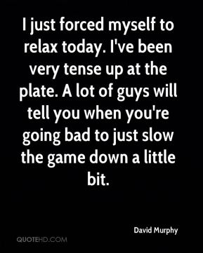 David Murphy - I just forced myself to relax today. I've been very tense up at the plate. A lot of guys will tell you when you're going bad to just slow the game down a little bit.