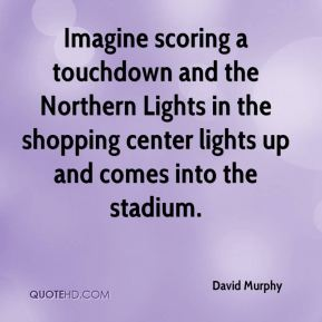 David Murphy - Imagine scoring a touchdown and the Northern Lights in the shopping center lights up and comes into the stadium.