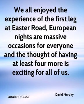David Murphy - We all enjoyed the experience of the first leg at Easter Road, European nights are massive occasions for everyone and the thought of having at least four more is exciting for all of us.