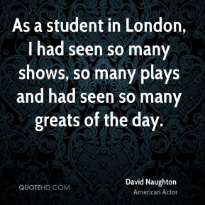 As a student in London, I had seen so many shows, so many plays and had seen so many greats of the day.