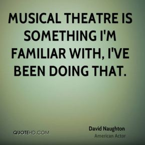 David Naughton - Musical theatre is something I'm familiar with, I've been doing that.