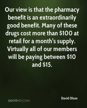 David Olson - Our view is that the pharmacy benefit is an extraordinarily good benefit. Many of these drugs cost more than $100 at retail for a month's supply. Virtually all of our members will be paying between $10 and $15.