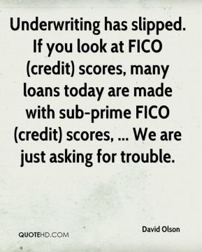 David Olson - Underwriting has slipped. If you look at FICO (credit) scores, many loans today are made with sub-prime FICO (credit) scores, ... We are just asking for trouble.