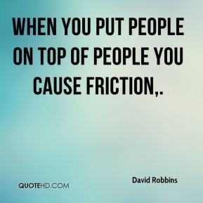 David Robbins - When you put people on top of people you cause friction.