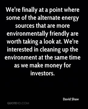 We're finally at a point where some of the alternate energy sources that are more environmentally friendly are worth taking a look at. We're interested in cleaning up the environment at the same time as we make money for investors.