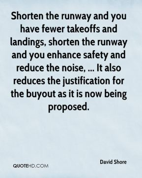David Shore - Shorten the runway and you have fewer takeoffs and landings, shorten the runway and you enhance safety and reduce the noise, ... It also reduces the justification for the buyout as it is now being proposed.