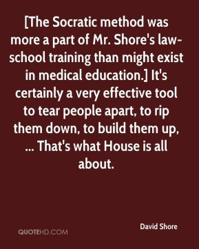 David Shore - [The Socratic method was more a part of Mr. Shore's law-school training than might exist in medical education.] It's certainly a very effective tool to tear people apart, to rip them down, to build them up, ... That's what House is all about.