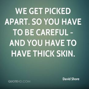 David Shore - We get picked apart. So you have to be careful - and you have to have thick skin.