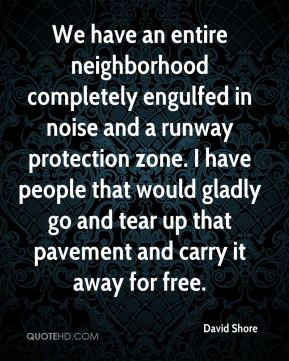David Shore - We have an entire neighborhood completely engulfed in noise and a runway protection zone. I have people that would gladly go and tear up that pavement and carry it away for free.
