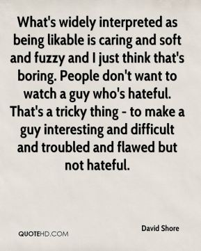 David Shore - What's widely interpreted as being likable is caring and soft and fuzzy and I just think that's boring. People don't want to watch a guy who's hateful. That's a tricky thing - to make a guy interesting and difficult and troubled and flawed but not hateful.