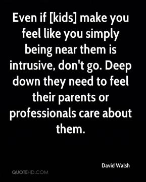 David Walsh - Even if [kids] make you feel like you simply being near them is intrusive, don't go. Deep down they need to feel their parents or professionals care about them.