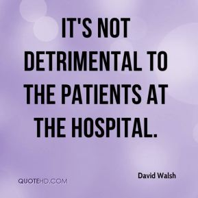 David Walsh - It's not detrimental to the patients at the hospital.