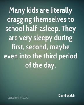 David Walsh - Many kids are literally dragging themselves to school half-asleep. They are very sleepy during first, second, maybe even into the third period of the day.